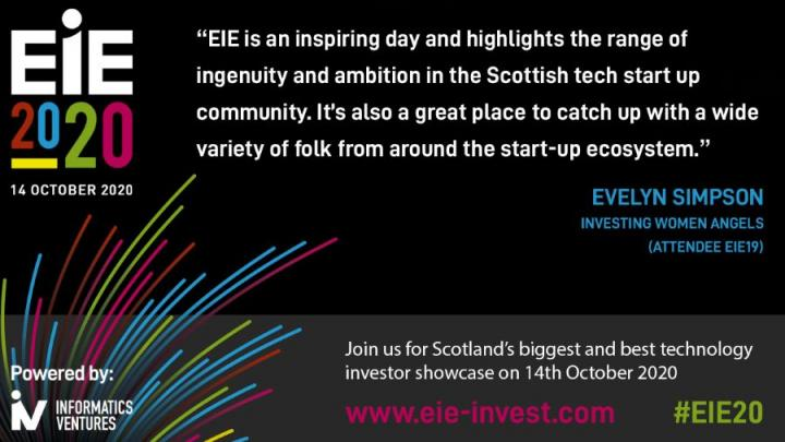 "Poster for EIE20 including a quote from EIE19 attendee Evelyn Simpson: ""EIE is an inspiring day and highlights the range of ingenuity and ambition in the Scottish tech start up community. It's also a great place to catch up with a wide variety of folk from around the start-up ecosystem."""